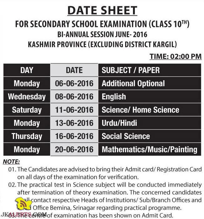 DATE SHEET FOR SECONDARY SCHOOL EXAMINATION (CLASS 10th) BI-ANNUAL SESSION JUNE-2016 KASHMIR PROVINCE (EXCLUDING DISTRICT KARGIL) TIME: 02:00 PM DAY DATE SUBJECT / PAPER Monday 06-06-2016 Additional Optional Wednesday 08-06-2016 English Saturday 11-06-2016 Science/ Home Science Monday 13-06-2016 Urdu/Hindi Thursday 16-06-2016 Social Science Monday 20-06-2016 Mathematics/Music/Painting NOTE: I. The Candidates are advised to bring their Admit card/ Registration Card on all days of the examination for verification. II. The practical test in Science subject will be conducted immediately after termination of theory examination. The concerned candidates shall contact respective Heads of Institutions/ Sub/Branch Offices and Head Office Bernina, Srinagar regarding practical programme. III. The centre of examination has been shown on Admit Card.