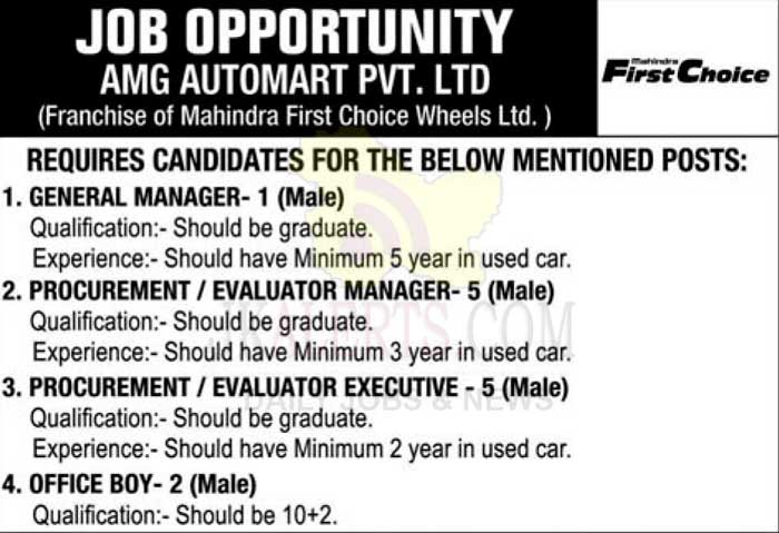 1. GENERAL MANAGER- 1 (Male) Qualification:- Should be graduate. Experience:- Should have Minimum 5 year in used car. 2. PROCUREMENT / EVALUATOR MANAGER- 5 (Male) Qualification:- Should be graduate. Experience:- Should have Minimum 3 year in used car. 3. PROCUREMENT / EVALUATOR EXECUTIVE - 5 (Male) Qualification:- Should be graduate. Experience:- Should have Minimum 2 year in used car. 4. OFFICE BOY- 2 (Male) Qualification:- Should be 10+2.